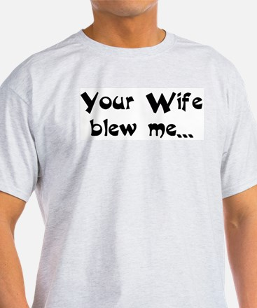 Your Wife blew me... hope you Ash Grey T-Shirt