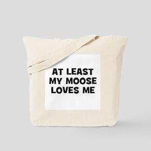 At Least My Moose Loves Me Tote Bag