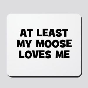 At Least My Moose Loves Me Mousepad