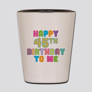 Happy 45th B-Day To Me Shot Glass
