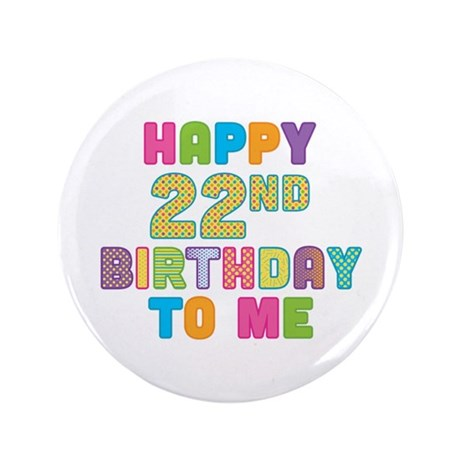 """Happy 22nd B-Day To Me 3.5"""" Button"""