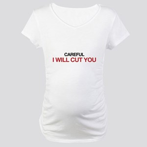 Careful, I will cut you Maternity T-Shirt