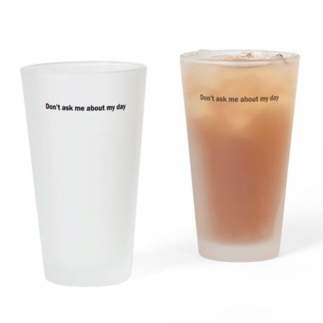 Don't ask me about my day Drinking Glass