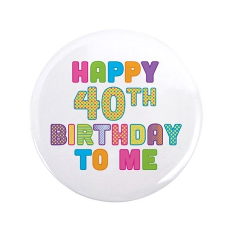 """Happy 40th Bday To Me 3.5"""" Button"""