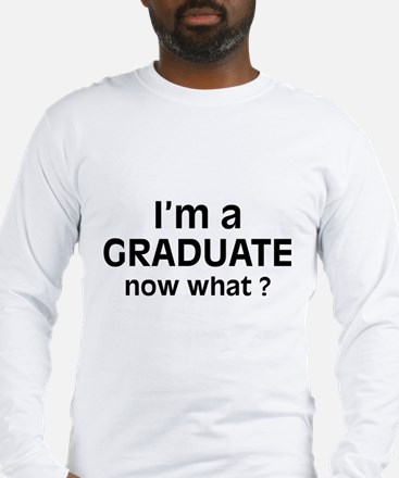 I'm a Graduate. Now What ? Long Sleeve T-Shirt