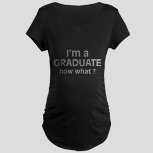 I'm a Graduate. Now What ? Maternity Dark T-Shirt