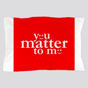 You Matter to Me Day Pillow Case