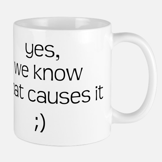 YES WE KNOW WHAT CAUSES IT Mug