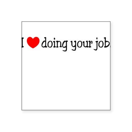 I Love Doing Your Job. Square Sticker