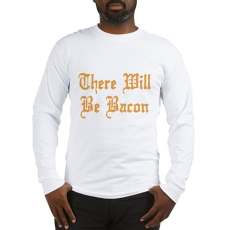 There Will Be Bacon Long Sleeve T-Shirt