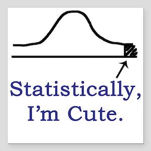 Statistically, I'm cute. Square Car Magnet