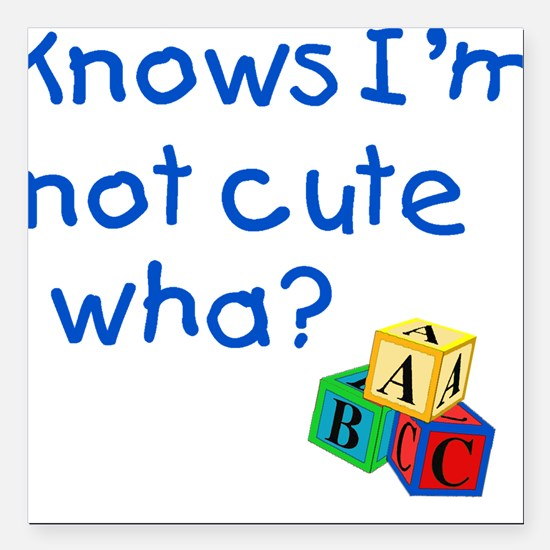 Know's I'm not cute wha? Square Car Magnet