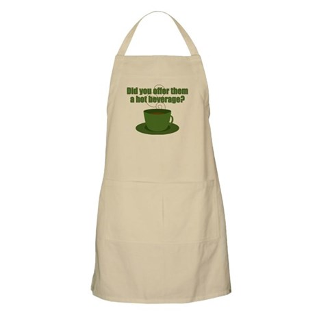 Did you offer them a hot beverage? Apron