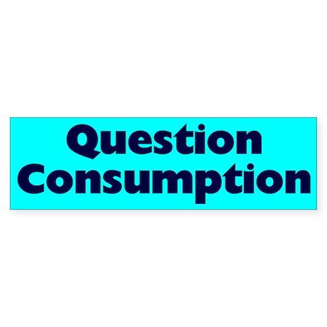 question consumption... Bumper Sticker