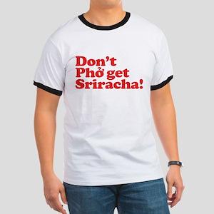 Dont Pho get Sriracha! Ringer T