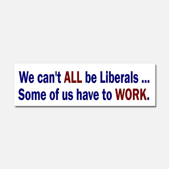 We can't ALL be Liberals Car Magnet 10 x 3