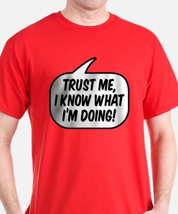 Trust me, I know what I'm doing! T-Shirt