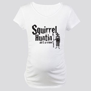 Squirrel Huntin aint a Crime! Maternity T-Shirt