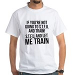 STFU and let me train White T-Shirt