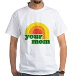 Your Mom White T-Shirt