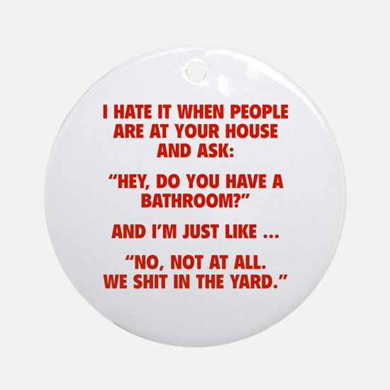 Do You Have A Bathroom? Ornament (Round)