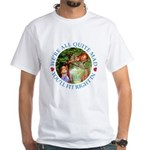 We're All Quite Mad, You'll Fit Right In! White T-