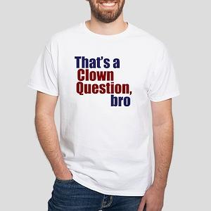That's a Clown Question, Bro White T-Shirt