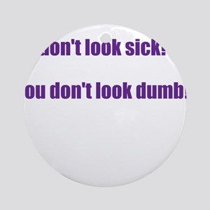 I dont look sick? Ornament (Round)