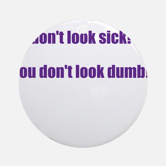 I dont look sick? Ornament (Round)