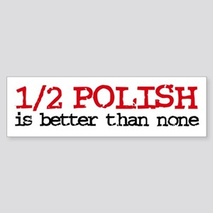 1/2 Polish is better than none Bumper Sticker