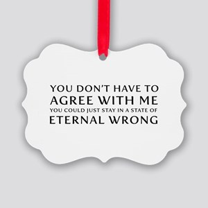 You Don''t Have To Agree With Me Picture Ornament