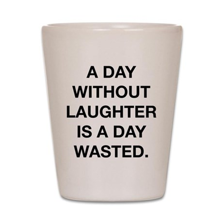 A Day Without Laughter Is A Day Wasted Shot Glass