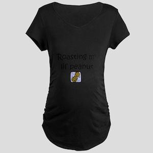 Roasting my lil pea... Maternity T-Shirt