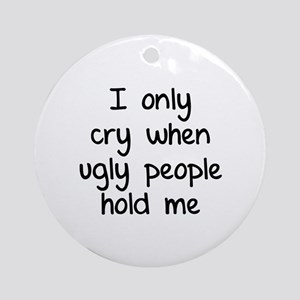 I only cry when ugly people hold me Ornament (Roun