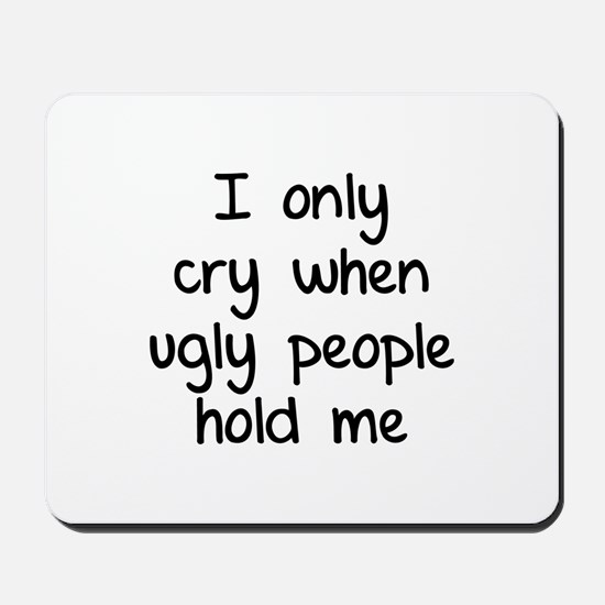 I only cry when ugly people hold me Mousepad