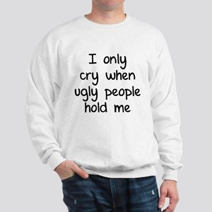 I only cry when ugly people hold me Sweatshirt