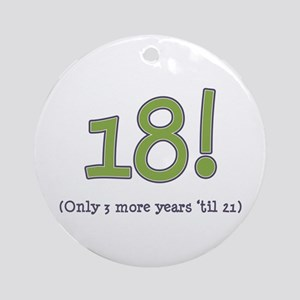 18! (3 more years 'til 21) Ornament (Round)