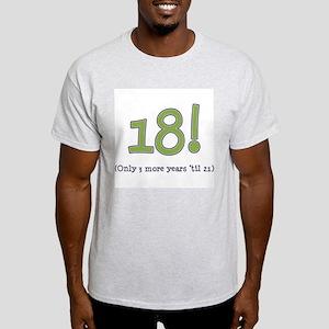 18! (3 more years 'til 21) Light T-Shirt