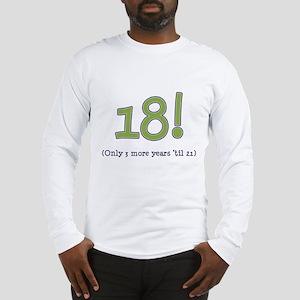 18! (3 more years 'til 21) Long Sleeve T-Shirt