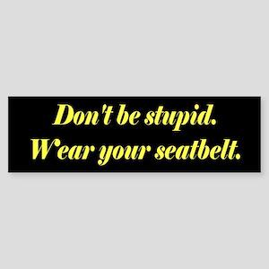 Don't be stupid. Bumper Sticker