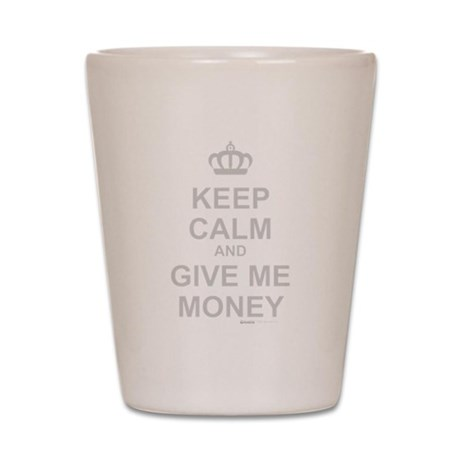Keep Calm And Give Me Money Shot Glass