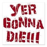 Yer Gonna Die!!! Square Car Magnet 3