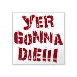 Yer Gonna Die!!! Square Sticker 3