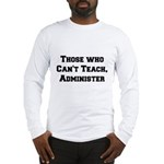 Those Who Cant Teach, Administer Long Sleeve T-Shi