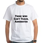 Those Who Cant Teach, Administer White T-Shirt