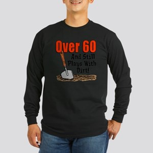 Over 60 Still Plays With Dirt Long Sleeve T-Shirt