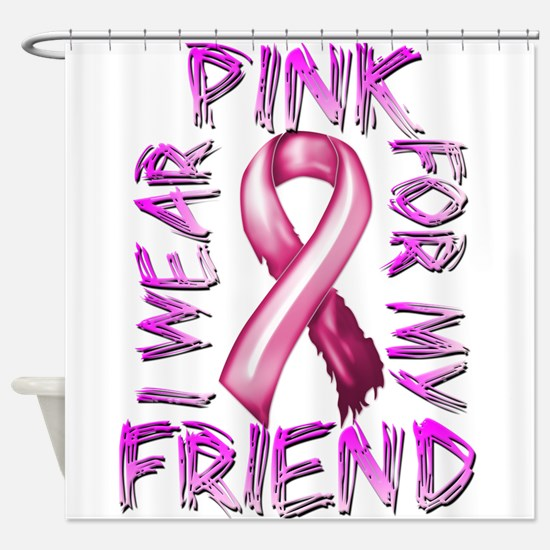 I Wear Pink for my Friend Shower Curtain