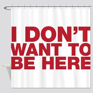 I Don't Want to Be Here Shower Curtain
