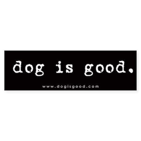 Dog is Good Bumper Sticker