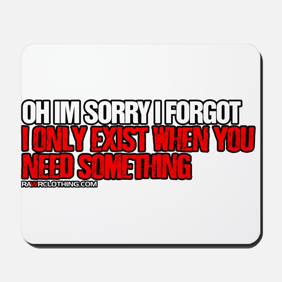 I Only Exist When You Need Something Mousepad